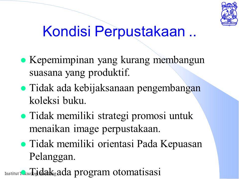 Institut Teknologi Bandung Kondisi Perpustakaan.. l Kepemimpinan yang kurang membangun suasana yang produktif. l Tidak ada kebijaksanaan pengembangan