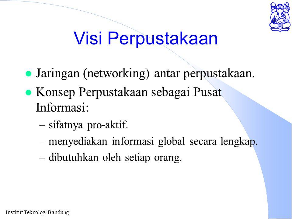 Institut Teknologi Bandung Visi Perpustakaan l Jaringan (networking) antar perpustakaan. l Konsep Perpustakaan sebagai Pusat Informasi: –sifatnya pro-