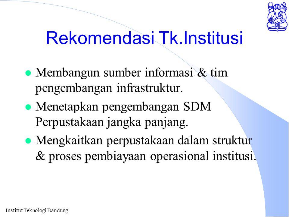 Institut Teknologi Bandung Rekomendasi Tk.Institusi l Membangun sumber informasi & tim pengembangan infrastruktur. l Menetapkan pengembangan SDM Perpu