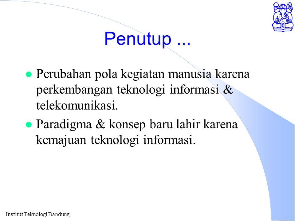 Institut Teknologi Bandung Penutup... l Perubahan pola kegiatan manusia karena perkembangan teknologi informasi & telekomunikasi. l Paradigma & konsep