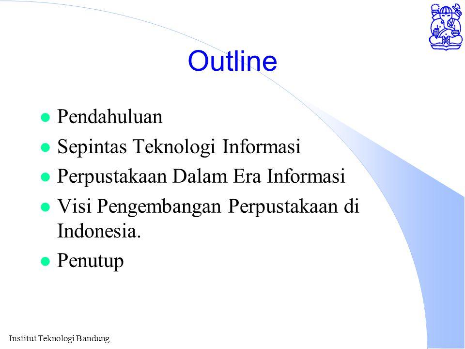Outline l Pendahuluan l Sepintas Teknologi Informasi l Perpustakaan Dalam Era Informasi l Visi Pengembangan Perpustakaan di Indonesia. l Penutup