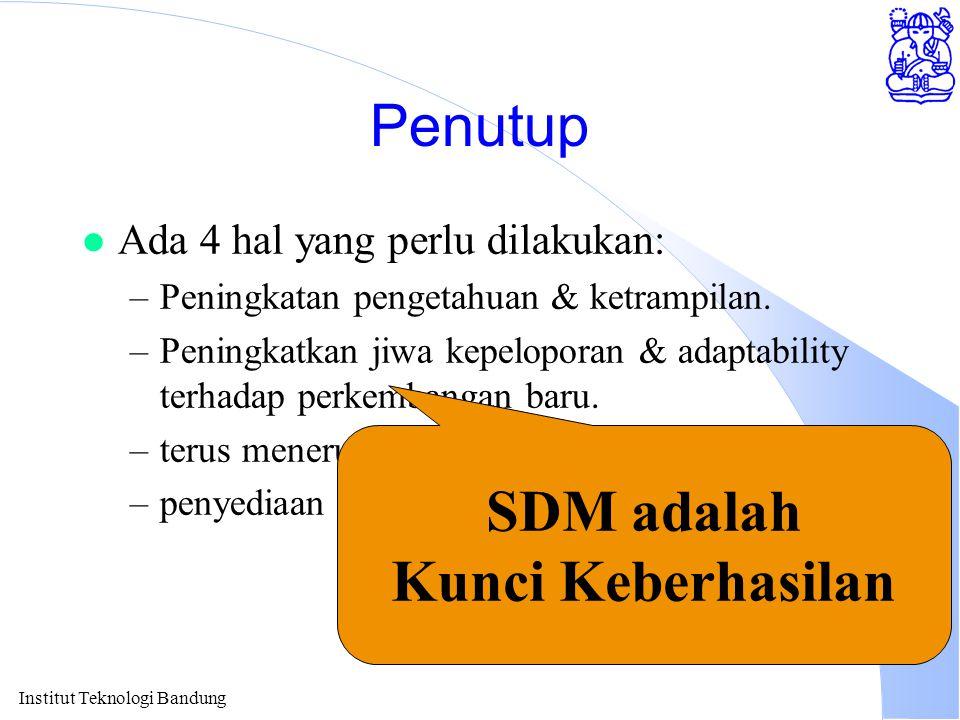 Institut Teknologi Bandung Penutup l Ada 4 hal yang perlu dilakukan: –Peningkatan pengetahuan & ketrampilan. –Peningkatkan jiwa kepeloporan & adaptabi