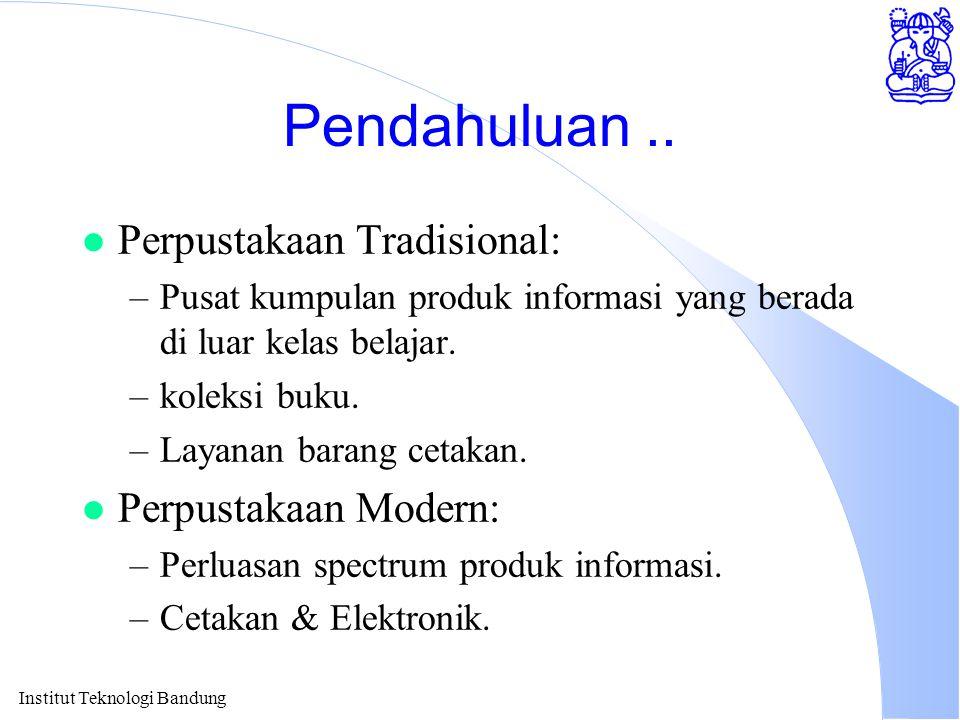 Institut Teknologi Bandung Pendahuluan.. l Perpustakaan Tradisional: –Pusat kumpulan produk informasi yang berada di luar kelas belajar. –koleksi buku