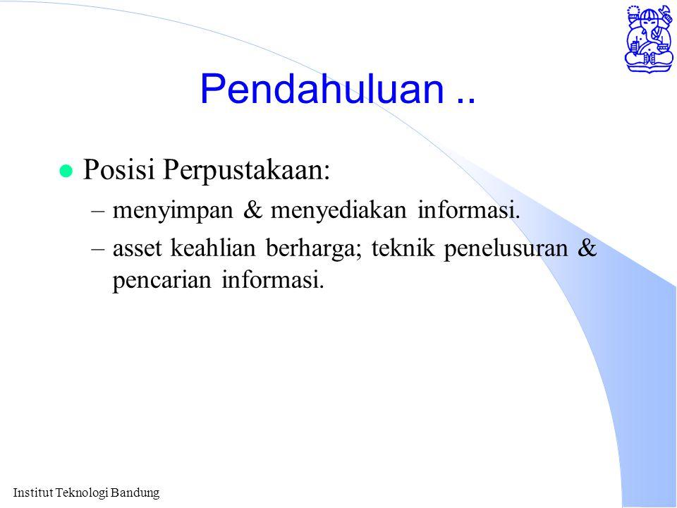 Institut Teknologi Bandung Pendahuluan.. l Posisi Perpustakaan: –menyimpan & menyediakan informasi. –asset keahlian berharga; teknik penelusuran & pen