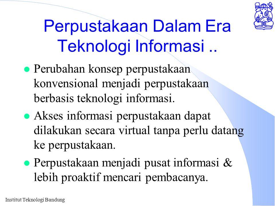 Institut Teknologi Bandung Perpustakaan Dalam Era Teknologi Informasi.. l Perubahan konsep perpustakaan konvensional menjadi perpustakaan berbasis tek