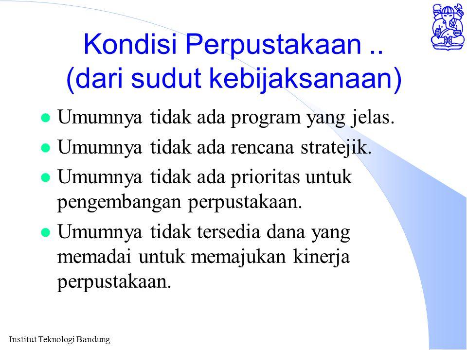 Institut Teknologi Bandung Kondisi Perpustakaan.. (dari sudut kebijaksanaan) l Umumnya tidak ada program yang jelas. l Umumnya tidak ada rencana strat