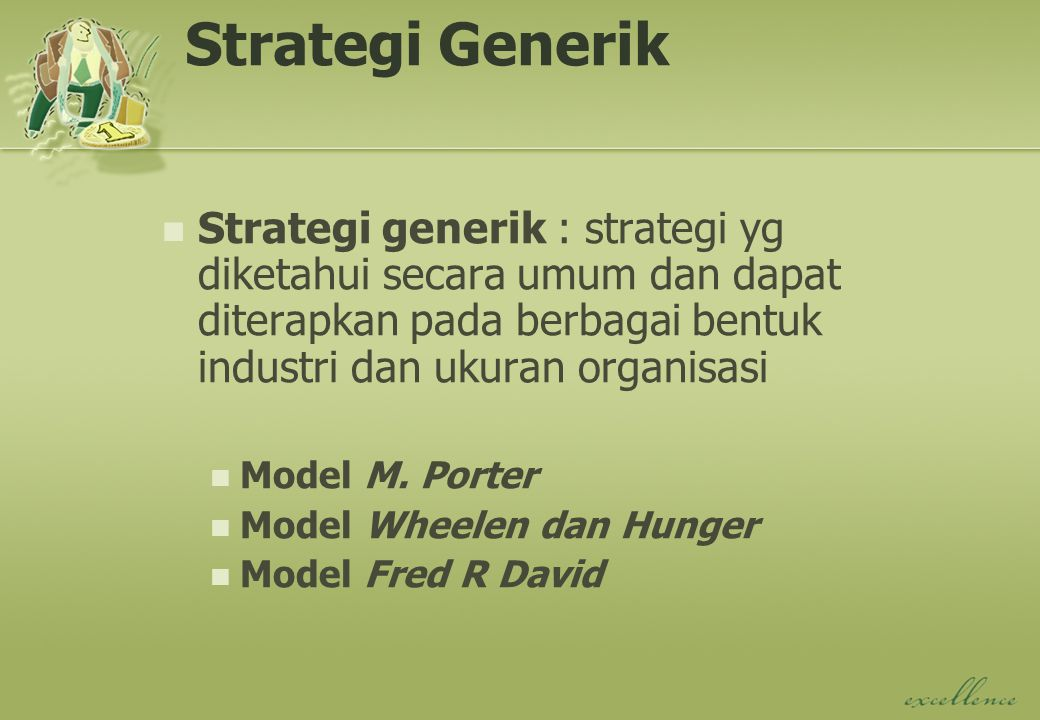 Strategi Generik Strategi generik : strategi yg diketahui secara umum dan dapat diterapkan pada berbagai bentuk industri dan ukuran organisasi Model M.