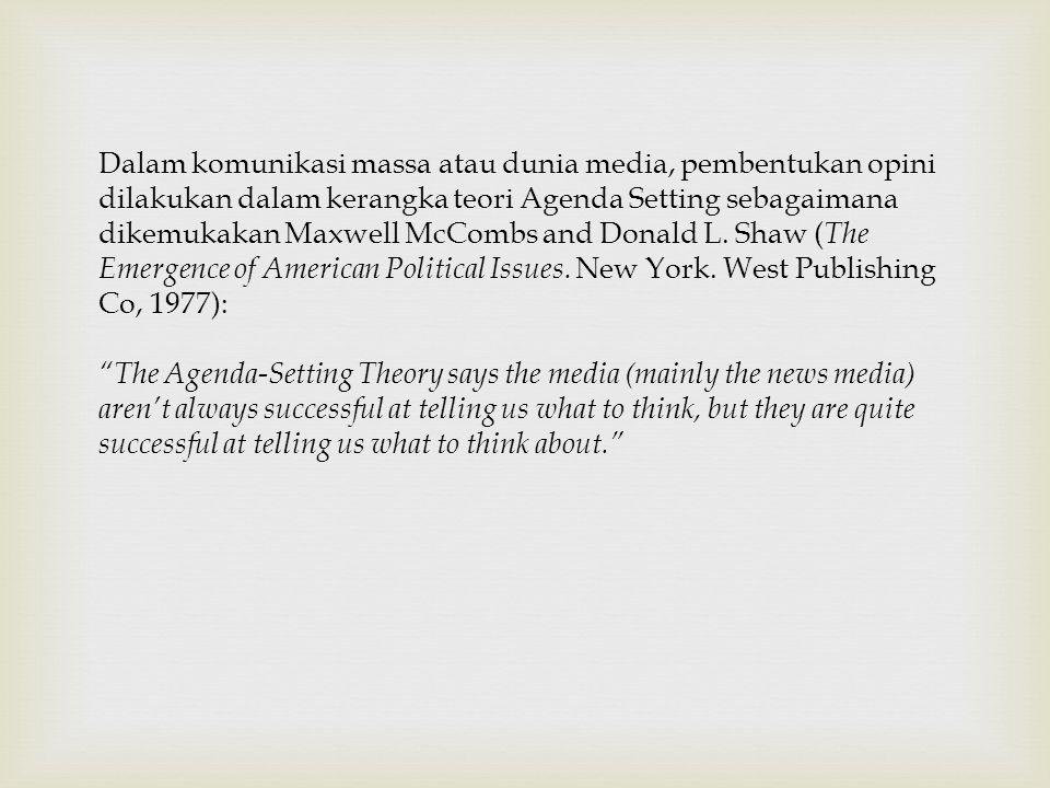 Dalam komunikasi massa atau dunia media, pembentukan opini dilakukan dalam kerangka teori Agenda Setting sebagaimana dikemukakan Maxwell McCombs and Donald L.