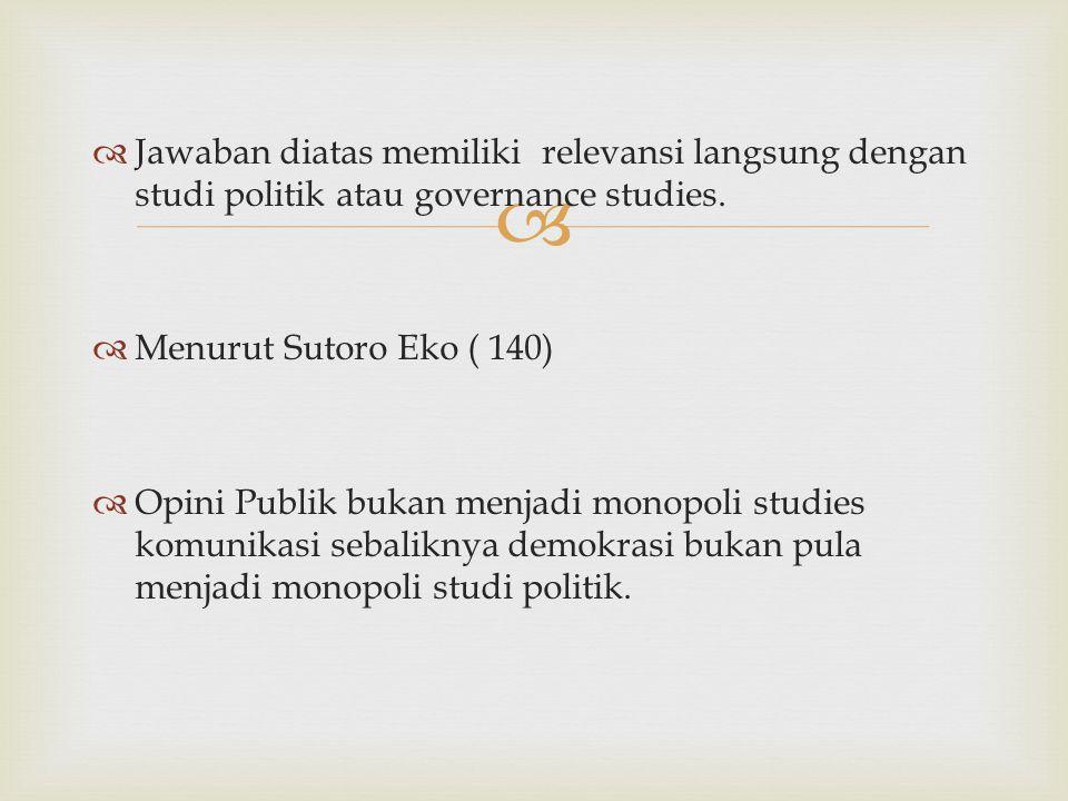   Jawaban diatas memiliki relevansi langsung dengan studi politik atau governance studies.  Menurut Sutoro Eko ( 140)  Opini Publik bukan menjadi