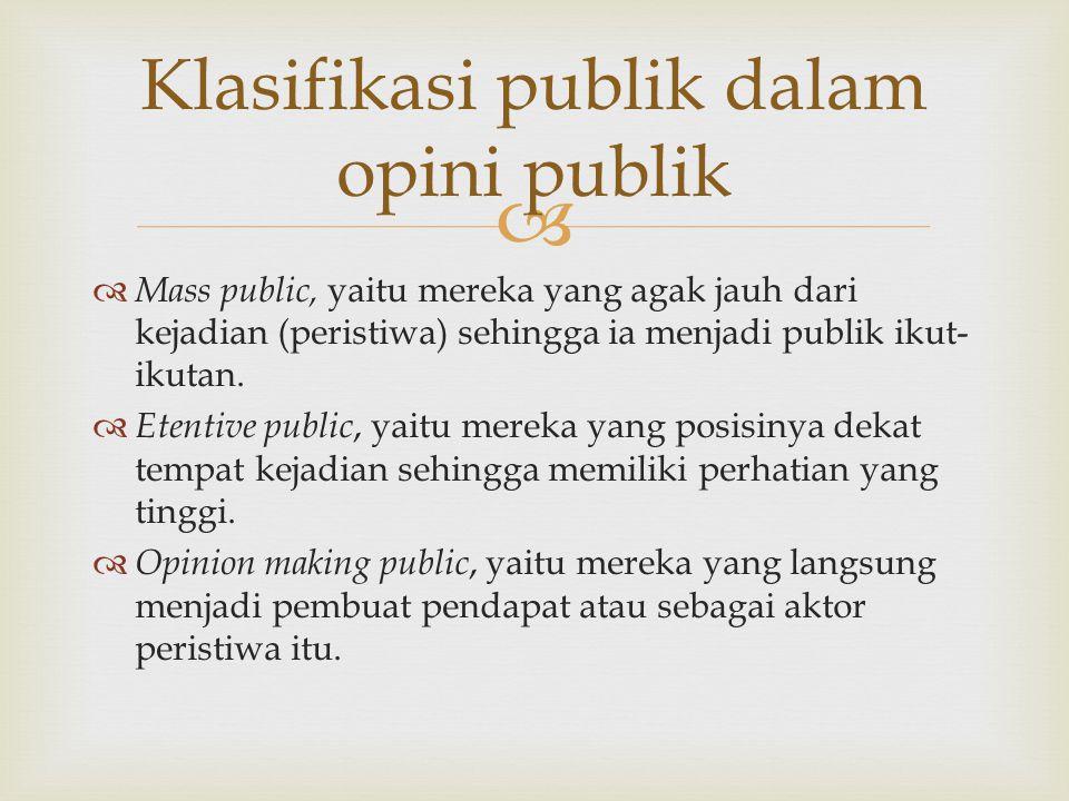  Klasifikasi publik dalam opini publik  Mass public, yaitu mereka yang agak jauh dari kejadian (peristiwa) sehingga ia menjadi publik ikut- ikutan.