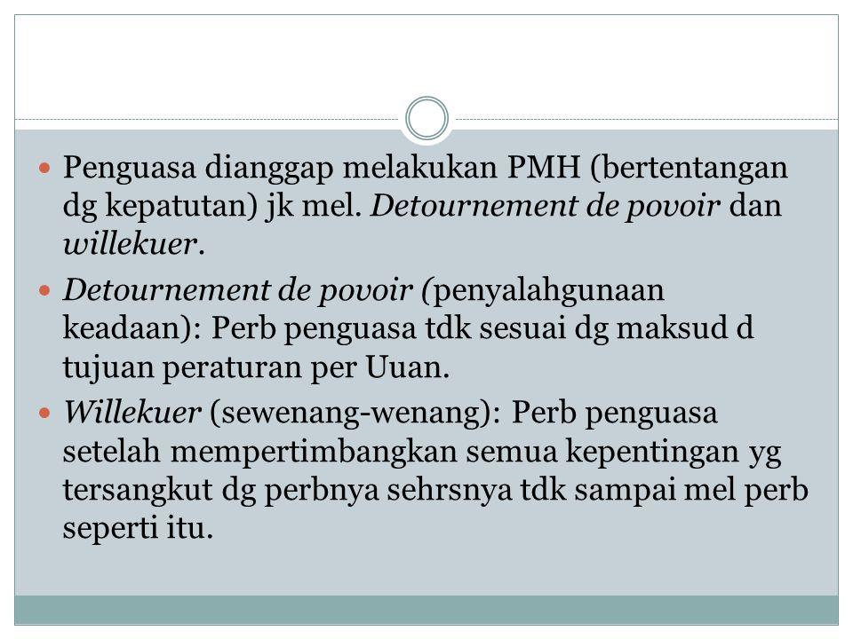 Penguasa dianggap melakukan PMH (bertentangan dg kepatutan) jk mel. Detournement de povoir dan willekuer. Detournement de povoir (penyalahgunaan keada