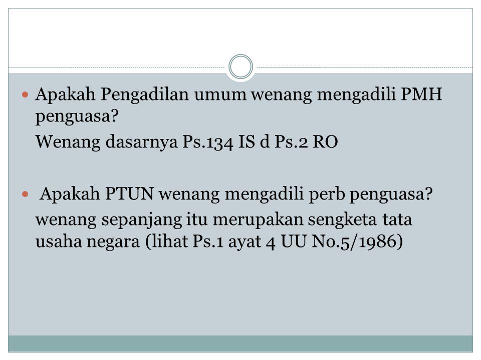 Apakah Pengadilan umum wenang mengadili PMH penguasa? Wenang dasarnya Ps.134 IS d Ps.2 RO Apakah PTUN wenang mengadili perb penguasa? wenang sepanjang