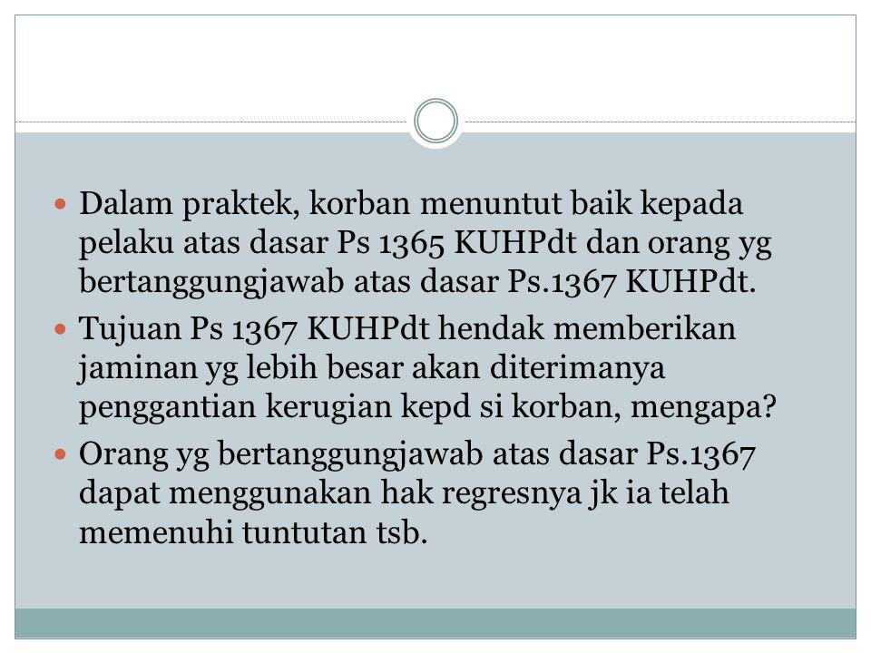 Dalam praktek, korban menuntut baik kepada pelaku atas dasar Ps 1365 KUHPdt dan orang yg bertanggungjawab atas dasar Ps.1367 KUHPdt. Tujuan Ps 1367 KU