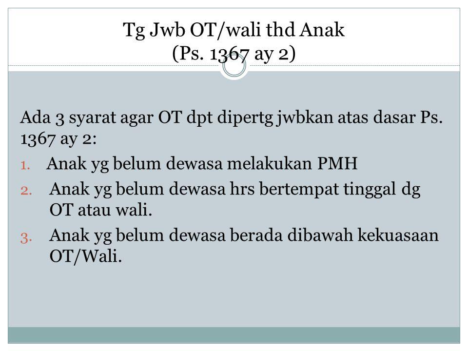 Tg Jwb OT/wali thd Anak (Ps. 1367 ay 2) Ada 3 syarat agar OT dpt dipertg jwbkan atas dasar Ps. 1367 ay 2: 1. Anak yg belum dewasa melakukan PMH 2. Ana