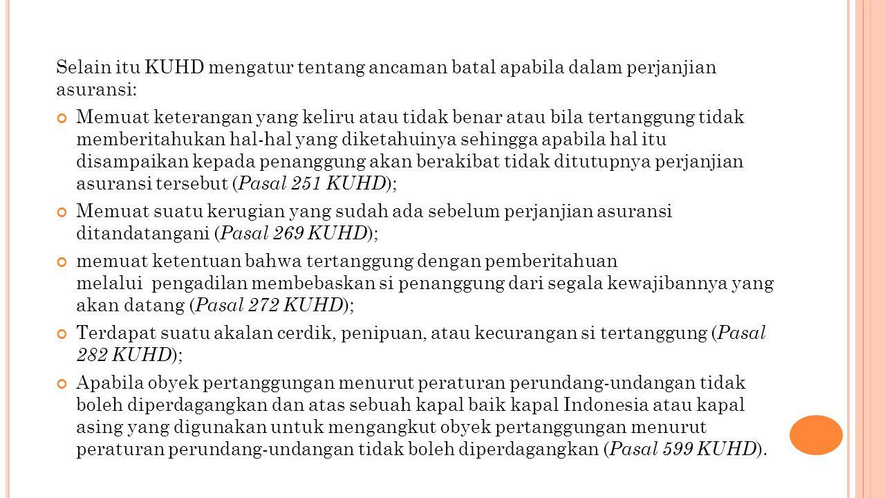 Selain itu KUHD mengatur tentang ancaman batal apabila dalam perjanjian asuransi: Memuat keterangan yang keliru atau tidak benar atau bila tertanggung tidak memberitahukan hal-hal yang diketahuinya sehingga apabila hal itu disampaikan kepada penanggung akan berakibat tidak ditutupnya perjanjian asuransi tersebut ( Pasal 251 KUHD ); Memuat suatu kerugian yang sudah ada sebelum perjanjian asuransi ditandatangani ( Pasal 269 KUHD ); memuat ketentuan bahwa tertanggung dengan pemberitahuan melalui pengadilan membebaskan si penanggung dari segala kewajibannya yang akan datang ( Pasal 272 KUHD ); Terdapat suatu akalan cerdik, penipuan, atau kecurangan si tertanggung ( Pasal 282 KUHD ); Apabila obyek pertanggungan menurut peraturan perundang-undangan tidak boleh diperdagangkan dan atas sebuah kapal baik kapal Indonesia atau kapal asing yang digunakan untuk mengangkut obyek pertanggungan menurut peraturan perundang-undangan tidak boleh diperdagangkan ( Pasal 599 KUHD ).