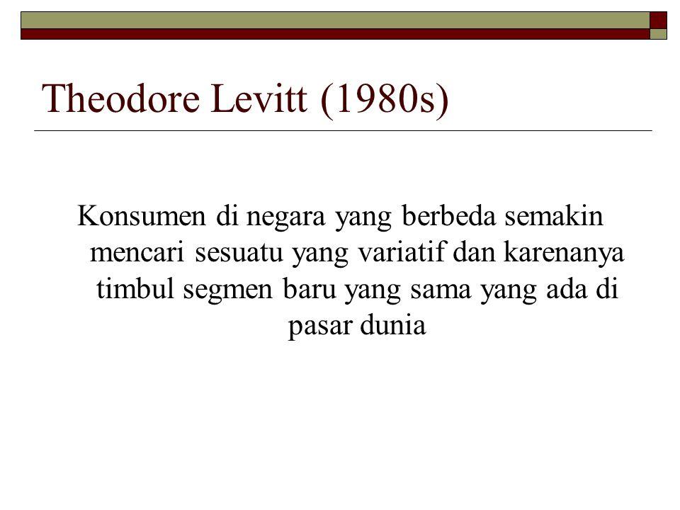Theodore Levitt (1980s) Konsumen di negara yang berbeda semakin mencari sesuatu yang variatif dan karenanya timbul segmen baru yang sama yang ada di p