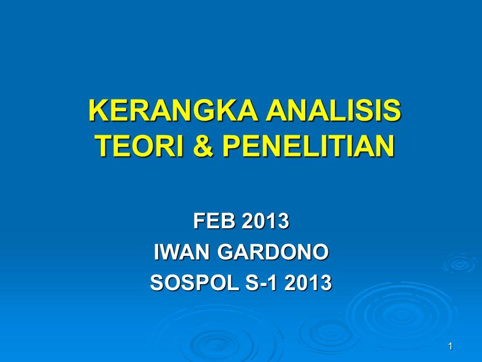1 KERANGKA ANALISIS TEORI & PENELITIAN FEB 2013 IWAN GARDONO SOSPOL S-1 2013