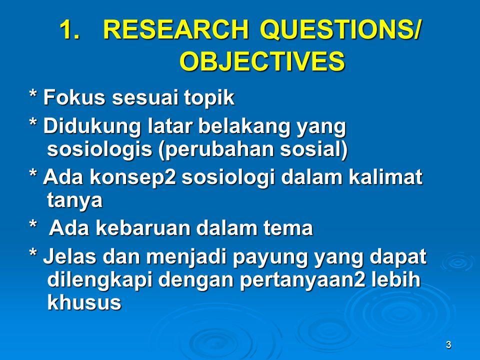 3 1.RESEARCH QUESTIONS/ OBJECTIVES * Fokus sesuai topik * Didukung latar belakang yang sosiologis (perubahan sosial) * Ada konsep2 sosiologi dalam kal