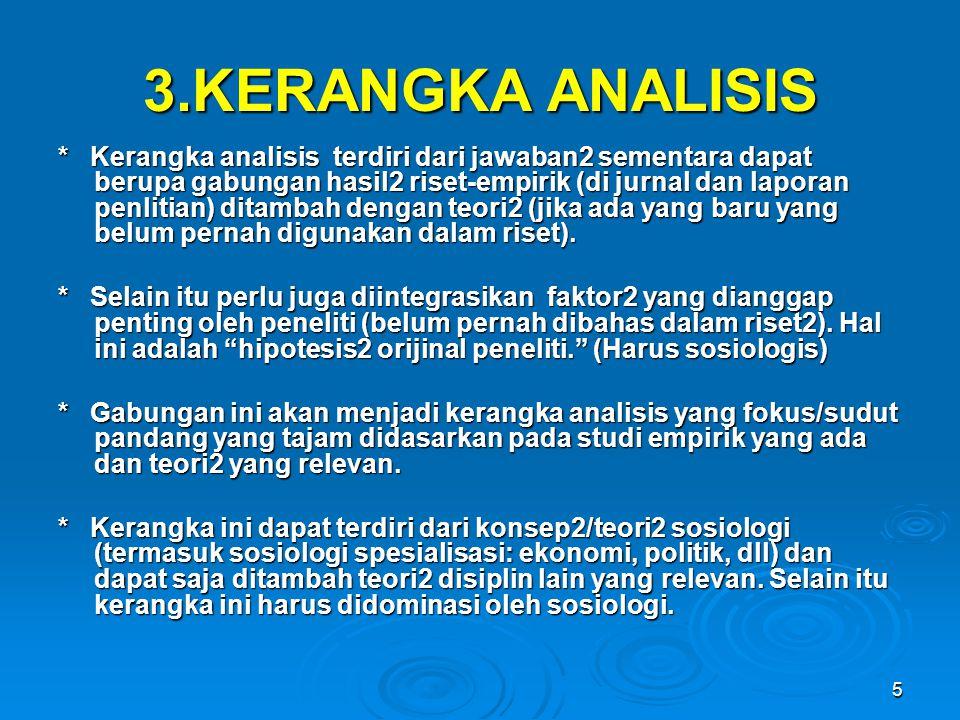 5 3.KERANGKA ANALISIS * Kerangka analisis terdiri dari jawaban2 sementara dapat berupa gabungan hasil2 riset-empirik (di jurnal dan laporan penlitian)