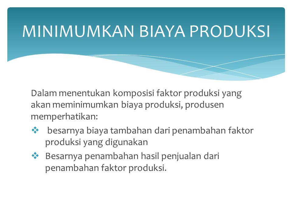 Dalam menentukan komposisi faktor produksi yang akan meminimumkan biaya produksi, produsen memperhatikan:  besarnya biaya tambahan dari penambahan fa
