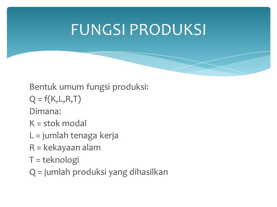 Bentuk umum fungsi produksi: Q = f(K,L,R,T) Dimana: K = stok modal L = jumlah tenaga kerja R = kekayaan alam T = teknologi Q = jumlah produksi yang di