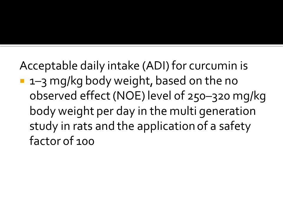 Acceptable daily intake (ADI) for curcumin is  1–3 mg/kg body weight, based on the no observed effect (NOE) level of 250–320 mg/kg body weight per day in the multi generation study in rats and the application of a safety factor of 100