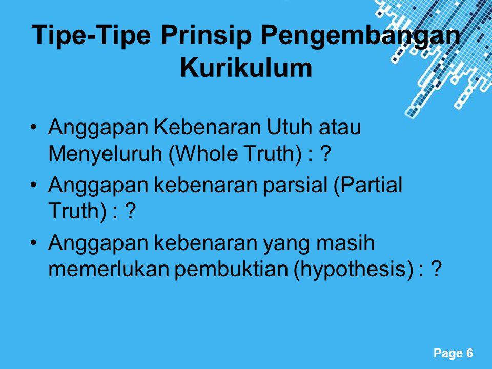 Powerpoint Templates Page 6 Tipe-Tipe Prinsip Pengembangan Kurikulum Anggapan Kebenaran Utuh atau Menyeluruh (Whole Truth) : ? Anggapan kebenaran pars