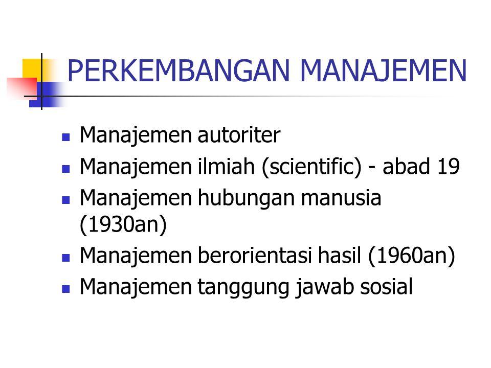 PERKEMBANGAN MANAJEMEN Manajemen autoriter Manajemen ilmiah (scientific) - abad 19 Manajemen hubungan manusia (1930an) Manajemen berorientasi hasil (1