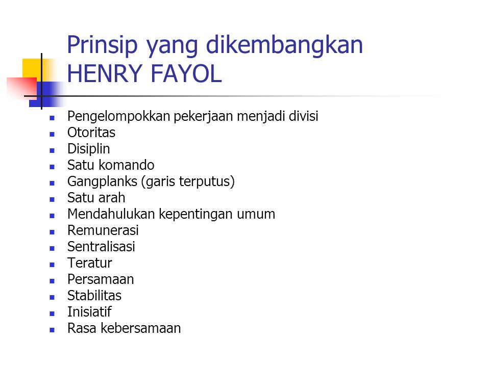 Prinsip yang dikembangkan HENRY FAYOL Pengelompokkan pekerjaan menjadi divisi Otoritas Disiplin Satu komando Gangplanks (garis terputus) Satu arah Men