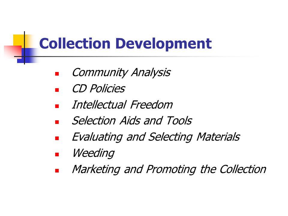 Collection Development Community Analysis CD Policies Intellectual Freedom Selection Aids and Tools Evaluating and Selecting Materials Weeding Marketing and Promoting the Collection