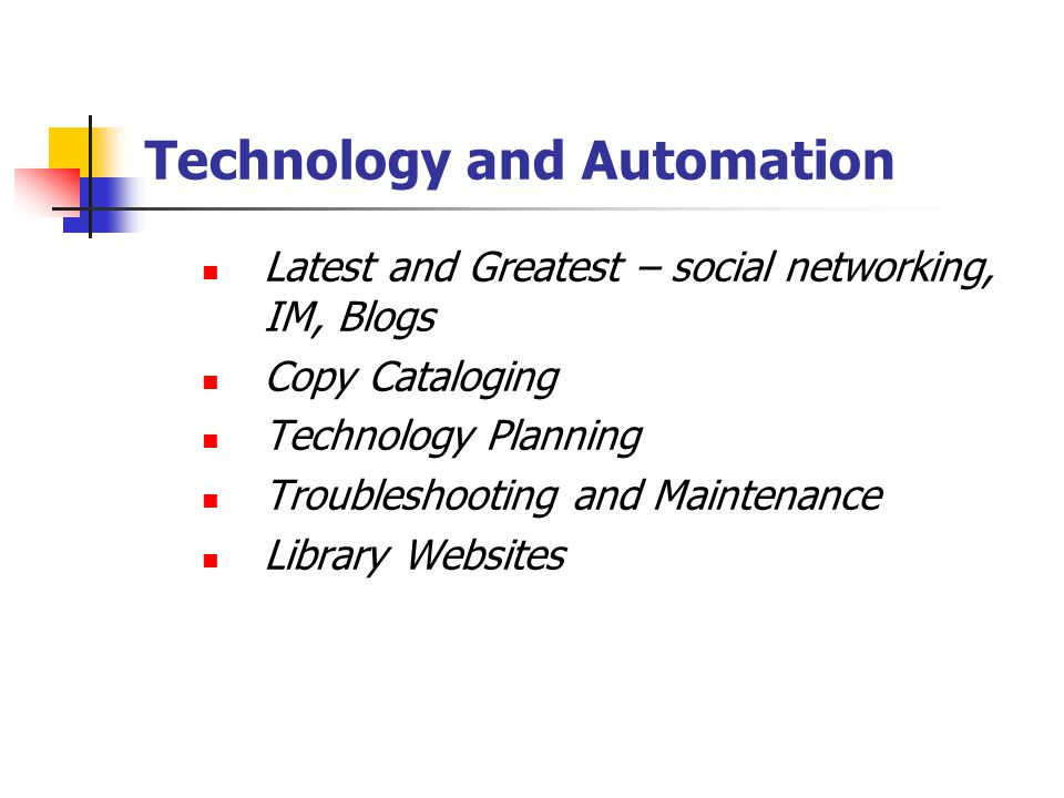 Technology and Automation Latest and Greatest – social networking, IM, Blogs Copy Cataloging Technology Planning Troubleshooting and Maintenance Libra