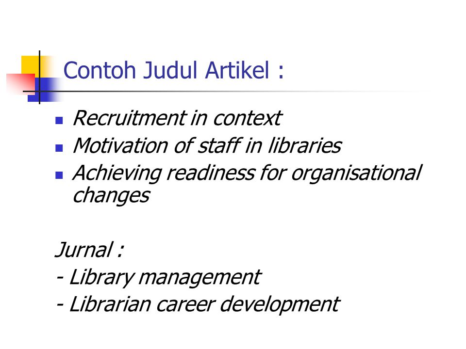 Contoh Judul Artikel : Recruitment in context Motivation of staff in libraries Achieving readiness for organisational changes Jurnal : - Library management - Librarian career development