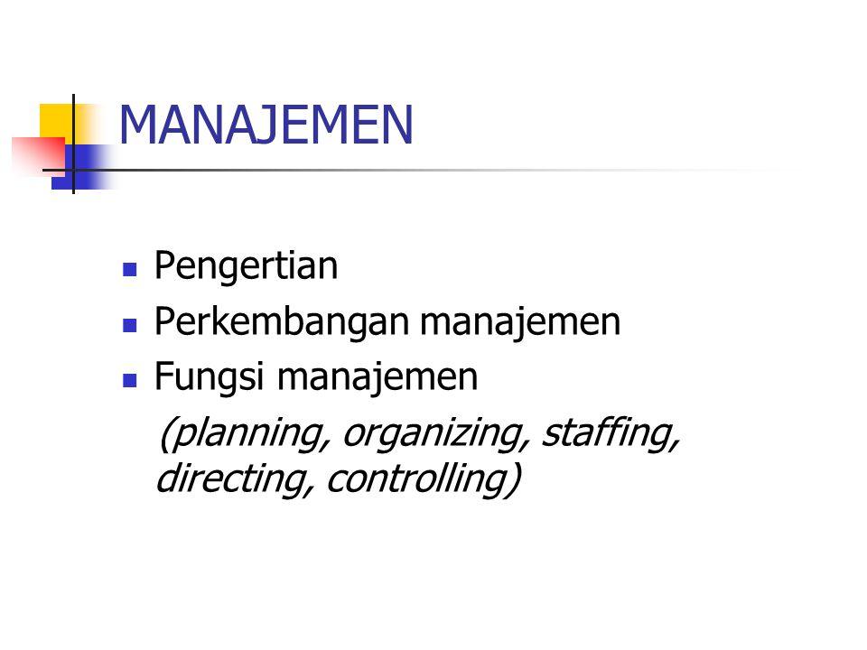 MANAJEMEN Pengertian Perkembangan manajemen Fungsi manajemen (planning, organizing, staffing, directing, controlling)