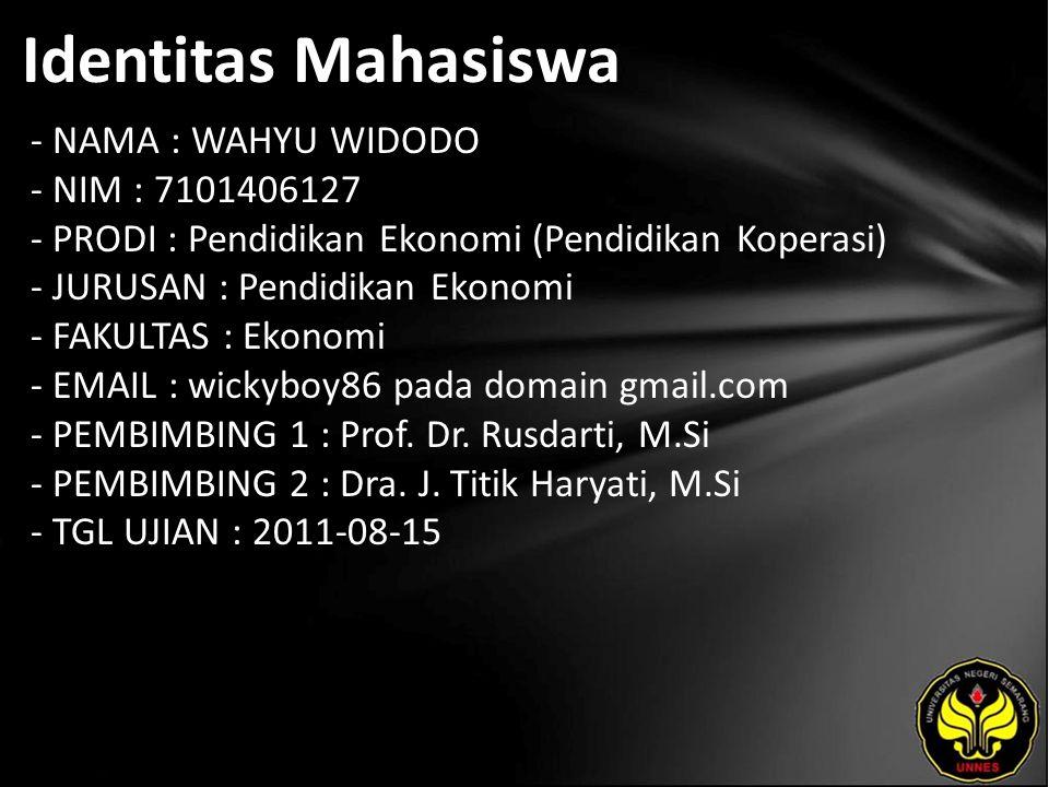 Identitas Mahasiswa - NAMA : WAHYU WIDODO - NIM : 7101406127 - PRODI : Pendidikan Ekonomi (Pendidikan Koperasi) - JURUSAN : Pendidikan Ekonomi - FAKULTAS : Ekonomi - EMAIL : wickyboy86 pada domain gmail.com - PEMBIMBING 1 : Prof.