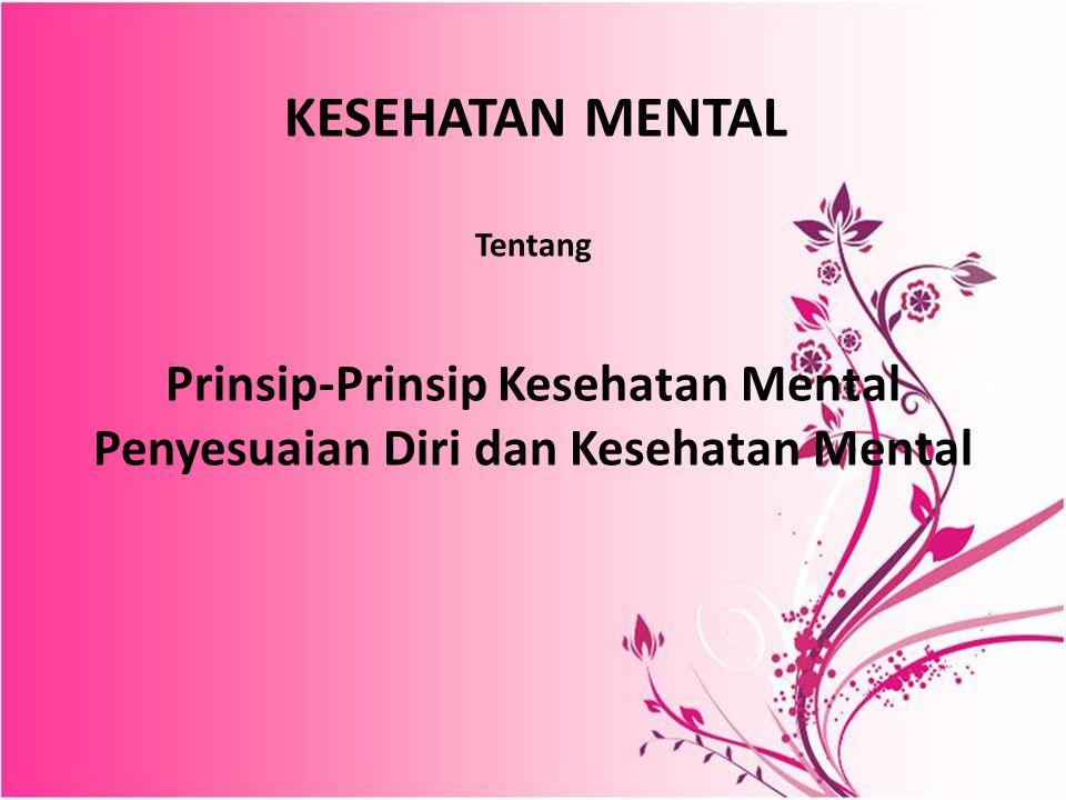 KESEHATAN MENTAL Tentang Prinsip-Prinsip Kesehatan Mental Penyesuaian Diri dan Kesehatan Mental