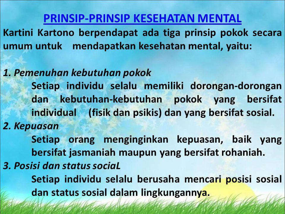 PRINSIP-PRINSIP KESEHATAN MENTAL Kartini Kartono berpendapat ada tiga prinsip pokok secara umum untuk mendapatkan kesehatan mental, yaitu: 1. Pemenuha
