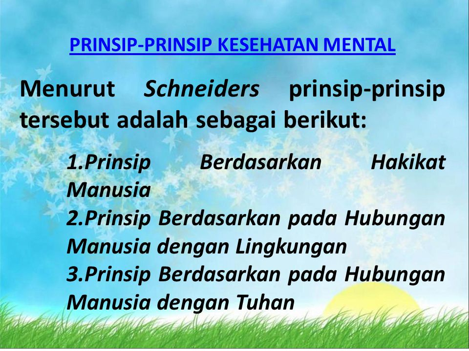 PRINSIP-PRINSIP KESEHATAN MENTAL Menurut Schneiders prinsip-prinsip tersebut adalah sebagai berikut: 1.Prinsip Berdasarkan Hakikat Manusia 2.Prinsip Berdasarkan pada Hubungan Manusia dengan Lingkungan 3.Prinsip Berdasarkan pada Hubungan Manusia dengan Tuhan