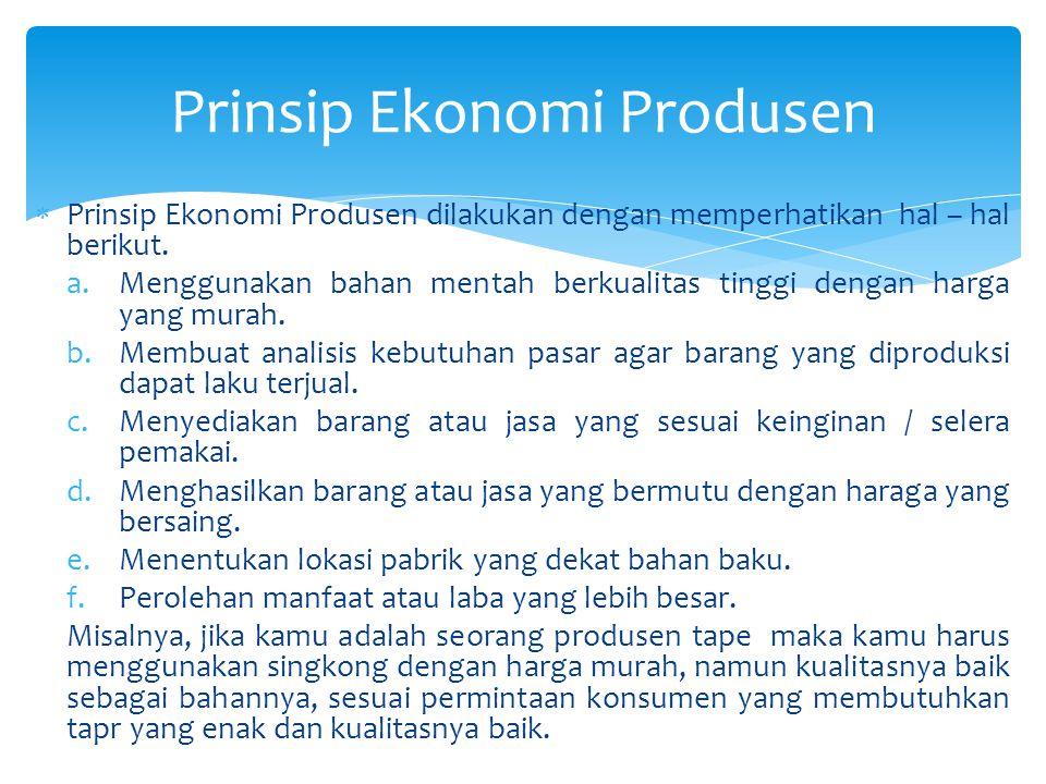  Prinsip Ekonomi Produsen dilakukan dengan memperhatikan hal – hal berikut. a.Menggunakan bahan mentah berkualitas tinggi dengan harga yang murah. b.