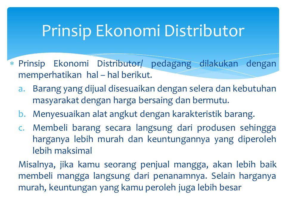 Prinsip Ekonomi Distributor  Prinsip Ekonomi Distributor/ pedagang dilakukan dengan memperhatikan hal – hal berikut. a.Barang yang dijual disesuaikan