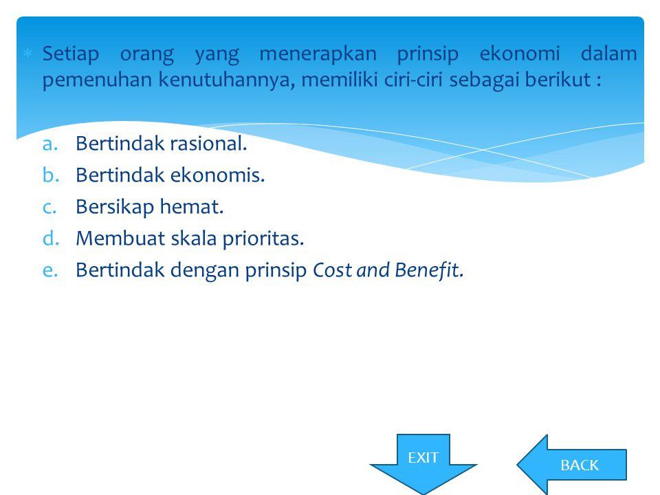  Setiap orang yang menerapkan prinsip ekonomi dalam pemenuhan kenutuhannya, memiliki ciri-ciri sebagai berikut : a.Bertindak rasional. b.Bertindak ek