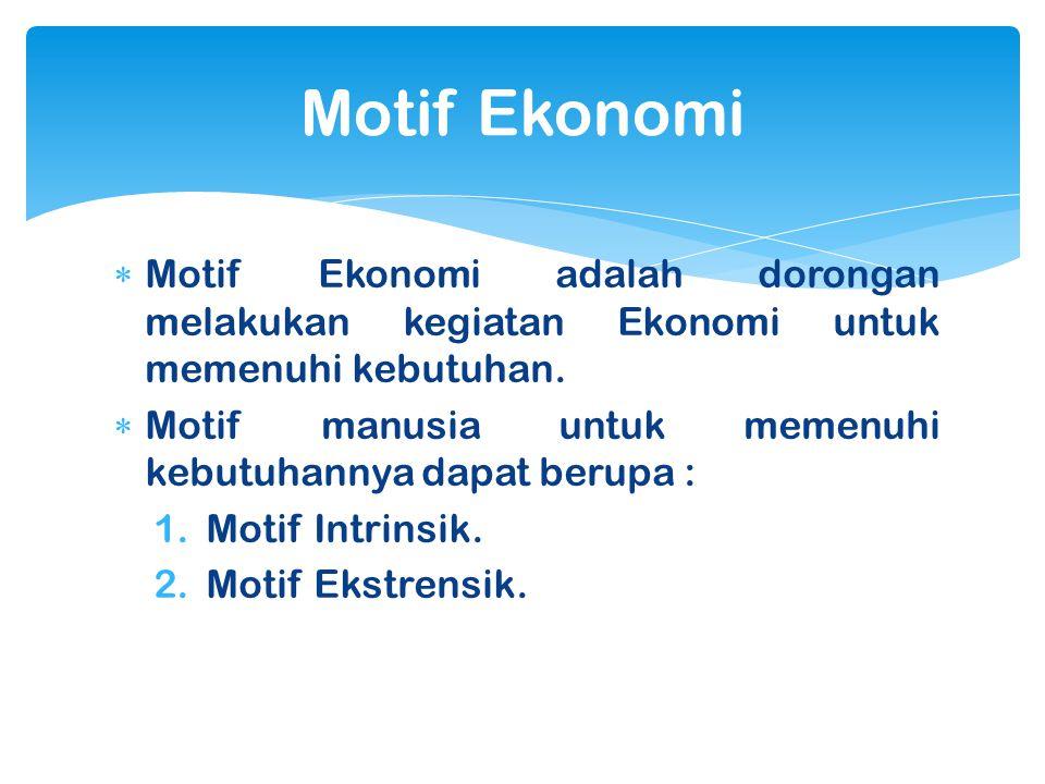  Motif Ekonomi adalah dorongan melakukan kegiatan Ekonomi untuk memenuhi kebutuhan.  Motif manusia untuk memenuhi kebutuhannya dapat berupa : 1.Moti
