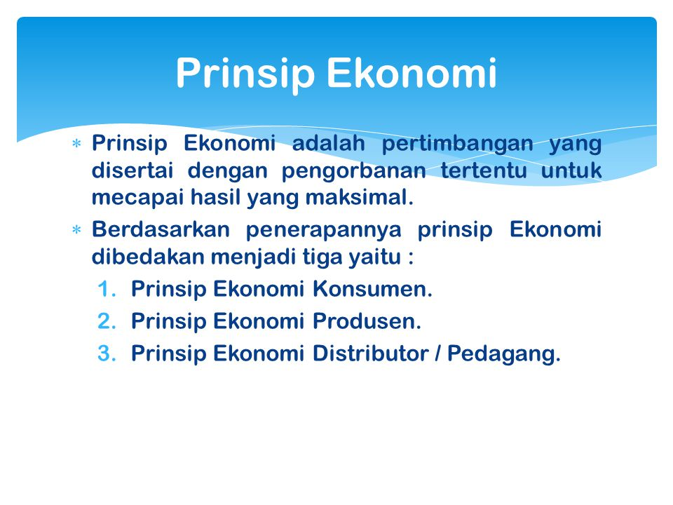  Prinsip Ekonomi adalah pertimbangan yang disertai dengan pengorbanan tertentu untuk mecapai hasil yang maksimal.  Berdasarkan penerapannya prinsip