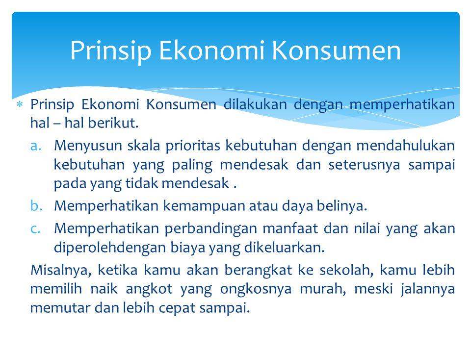  Prinsip Ekonomi Konsumen dilakukan dengan memperhatikan hal – hal berikut. a.Menyusun skala prioritas kebutuhan dengan mendahulukan kebutuhan yang p