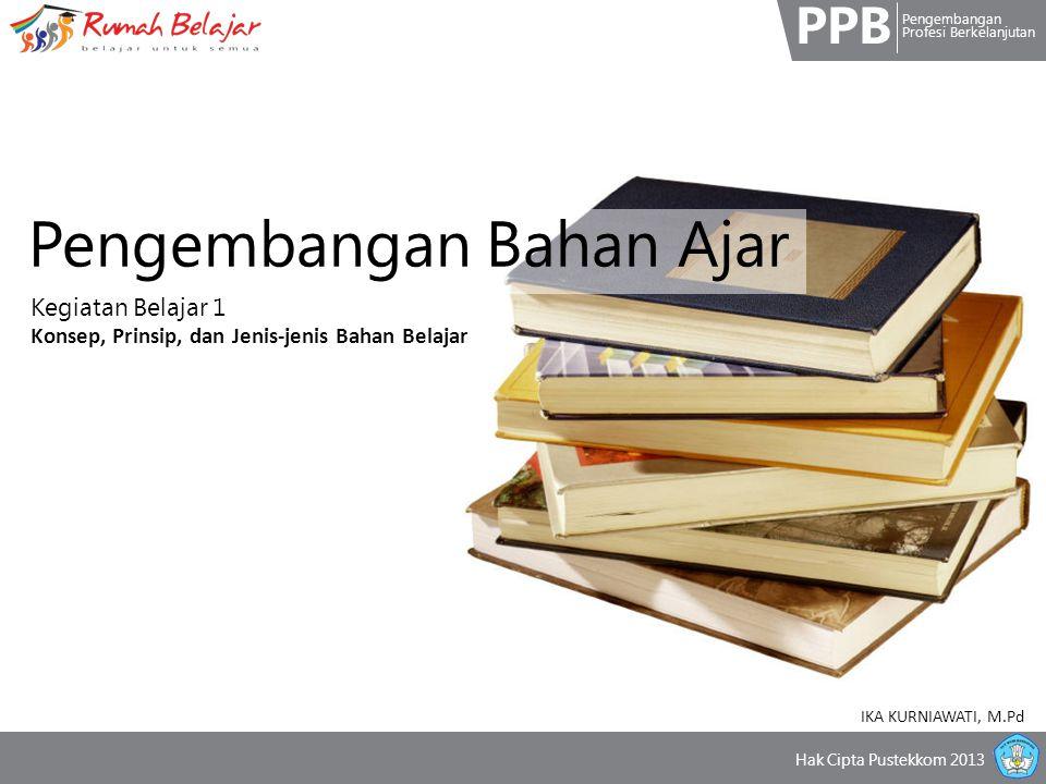 PPB Pengembangan Profesi Berkelanjutan Hak Cipta Pustekkom 2013 Pengembangan Bahan Ajar Kegiatan Belajar 1 Konsep, Prinsip, dan Jenis-jenis Bahan Belajar IKA KURNIAWATI, M.Pd