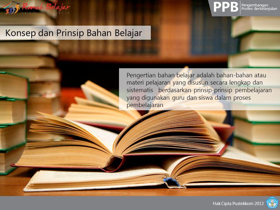 PPB Pengembangan Profesi Berkelanjutan Hak Cipta Pustekkom 2013 Konsep dan Prinsip Bahan Belajar Pengertian bahan belajar adalah bahan-bahan atau materi pelajaran yang disusun secara lengkap dan sistematis berdasarkan prinsip-prinsip pembelajaran yang digunakan guru dan siswa dalam proses pembelajaran