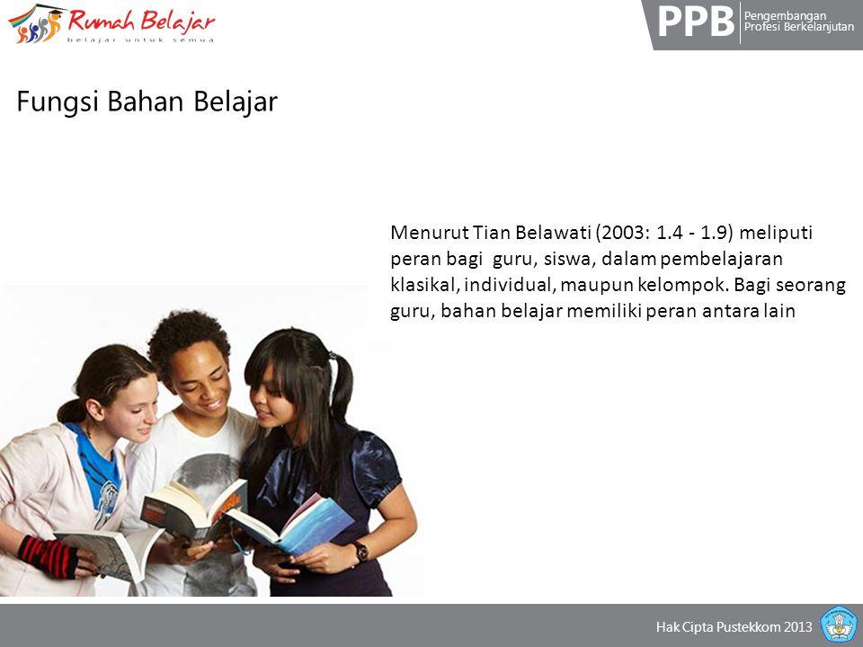 PPB Pengembangan Profesi Berkelanjutan Hak Cipta Pustekkom 2013 Fungsi Bahan Belajar Menurut Tian Belawati (2003: 1.4 - 1.9) meliputi peran bagi guru, siswa, dalam pembelajaran klasikal, individual, maupun kelompok.