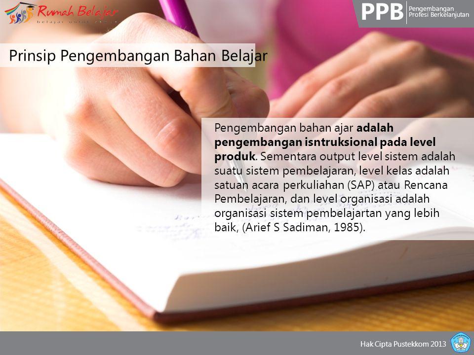 PPB Pengembangan Profesi Berkelanjutan Hak Cipta Pustekkom 2013 Prinsip Pengembangan Bahan Belajar Pengembangan bahan ajar adalah pengembangan isntruksional pada level produk.