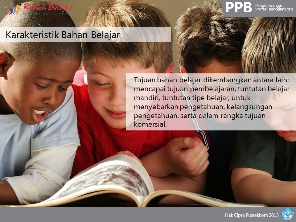 PPB Pengembangan Profesi Berkelanjutan Hak Cipta Pustekkom 2013 Karakteristik Bahan Belajar Tujuan bahan belajar dikembangkan antara lain: mencapai tu