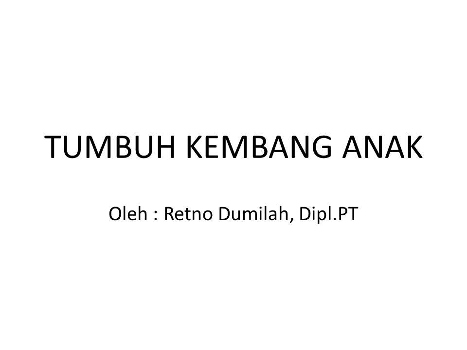 TUMBUH KEMBANG ANAK Oleh : Retno Dumilah, Dipl.PT
