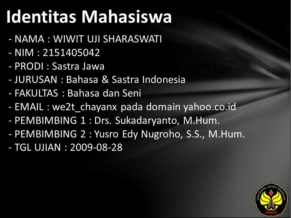 Identitas Mahasiswa - NAMA : WIWIT UJI SHARASWATI - NIM : 2151405042 - PRODI : Sastra Jawa - JURUSAN : Bahasa & Sastra Indonesia - FAKULTAS : Bahasa dan Seni - EMAIL : we2t_chayanx pada domain yahoo.co.id - PEMBIMBING 1 : Drs.